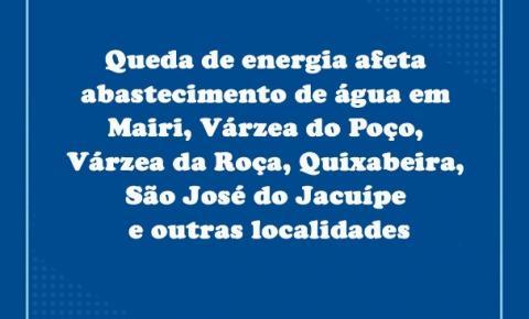 Queda de energia afeta abastecimento de água em Mairi, Várzea do Poço, Várzea da Roça, Quixabeira, São José do Jacuípe e outras localidades